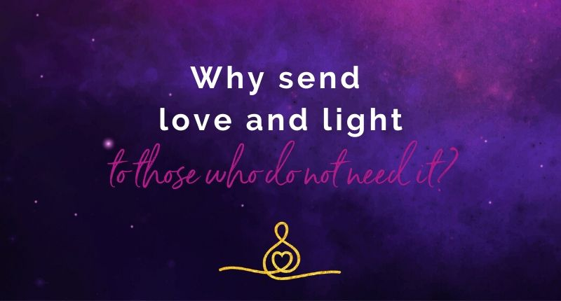 Why Send Love And Light To Those Who Do Not Need It